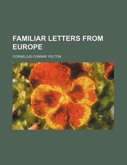 Book Familiar Letters from Europe by Cornelius Conway Felton