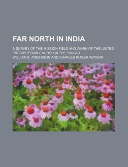 Book Far North In India; A Survey Of The Mission Field And Work Of The United Presbyterian Church In The… by William B. Anderson