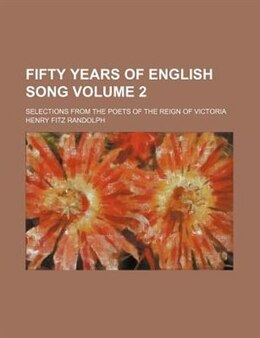 Book Fifty Years Of English Song; Selections From The Poets Of The Reign Of Victoria Volume 2 by Henry Fitz Randolph