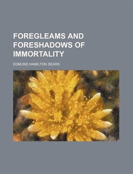 Book Foregleams and foreshadows of immortality by Edmund Hamilton Sears