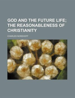 Book God And The Future Life; The Reasonableness Of Christianity: the Reasonableness of Christianity by Charles Nordhoff