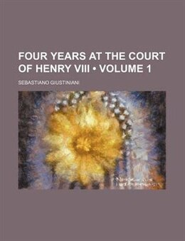 Book Four Years At The Court Of Henry Viii (volume 1) by Sebastiano Giustiniani