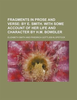 Book Fragments In Prose And Verse; By E. Smith. With Some Account Of Her Life And Character By H.m… by Elizabeth Smith