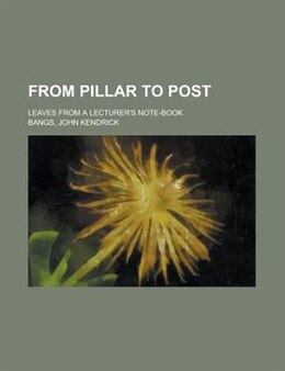 Book From Pillar To Post; Leaves From A Lecturer's Note-book by John Kendrick Bangs