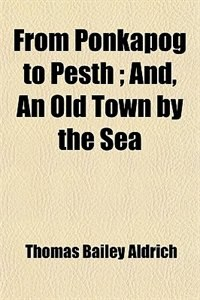 Book From Ponkapog to Pesth ; And, An Old Town by the Sea by Thomas Bailey Aldrich