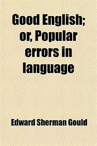 Book Good English; or, Popular errors in language by Edward Sherman Gould