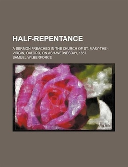 Book Half-repentance; A Sermon Preached In The Church Of St. Mary-the-virgin, Oxford, On Ash-wednesday… by Samuel Wilberforce