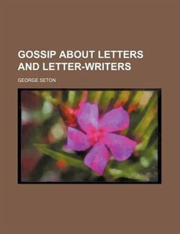 Book Gossip About Letters And Letter-writers by George Seton