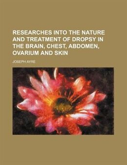 Book Researches Into The Nature And Treatment Of Dropsy In The Brain, Chest, Abdomen, Ovarium And Skin by Joseph Ayre