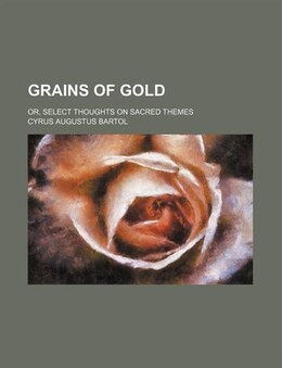 Book Grains Of Gold; Or, Select Thoughts On Sacred Themes by Cyrus Augustus Bartol