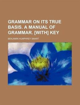Book Grammar on its true basis. A manual of grammar. [With] Key by Benjamin Humphrey Smart