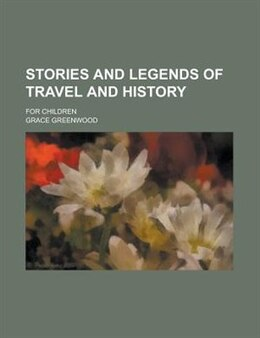 Book Stories And Legends Of Travel And History; For Children by Grace Greenwood