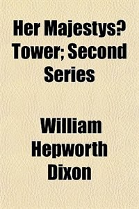 Book Her Majestys? tower by William Hepworth Dixon