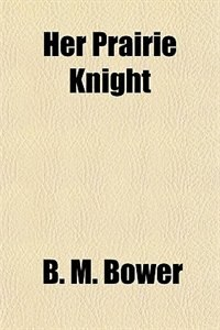 """Book Her Prairie Knight ; And, Rowdy of the """"Cross L"""" by B. M. Bower"""