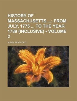 Book History Of Massachusetts (volume 2); From July, 1775 To The Year 1789 (inclusive) by Alden Bradford