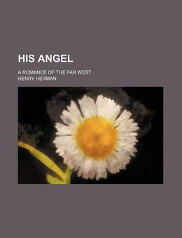 Book His Angel; A Romance Of The Far West by Henry Herman