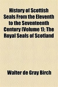Book History of Scottish seals from the eleventh to the seventeenth century by Walter de Gray Birch
