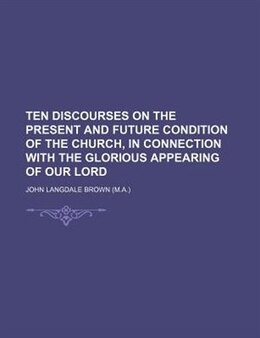 Book Ten Discourses On The Present And Future Condition Of The Church, In Connection With The Glorious… by John Langdale Brown
