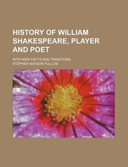 Book History Of William Shakespeare, Player And Poet; With New Facts And Traditions by Stephen Watson Fullom