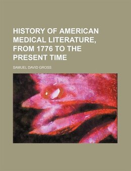 Book History of American Medical Literature, from 1776 to the Present Time by Samuel David Gross