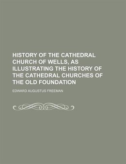 Book History Of The Cathedral Church Of Wells, As Illustrating The History Of The Cathedral Churches Of… by Edward Augustus Freeman