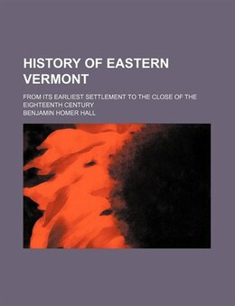 Book History Of Eastern Vermont; From Its Earliest Settlement To The Close Of The Eighteenth Century by Benjamin Homer Hall
