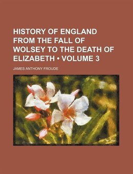 Book History of England from the Fall of Wolsey to the Death of Elizabeth by James Anthony Froude