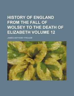 Book History Of England From The Fall Of Wolsey To The Death Of Elizabeth (volume 12) by James Anthony Froude