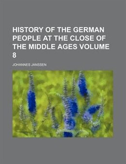 Book History Of The German People At The Close Of The Middle Ages Volume 8 by Johannes Janssen