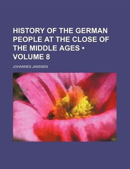 Book History Of The German People At The Close Of The Middle Ages (volume 8) by Johannes Janssen