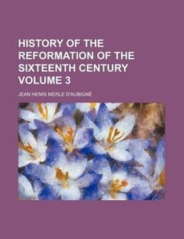 Book History Of The Reformation Of The Sixteenth Century Volume 3 by Jean Henri Merle D'aubigné