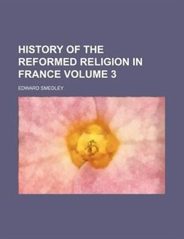 Book History Of The Reformed Religion In France Volume 3 by Edward Smedley