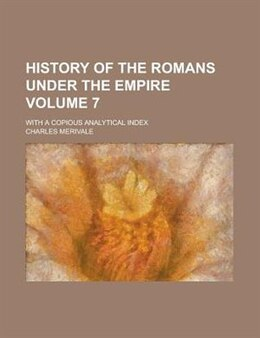 Book History Of The Romans Under The Empire; With A Copious Analytical Index Volume 7 by Charles Merivale