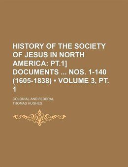 Book History Of The Society Of Jesus In North America (volume 3, Pt. 1); Pt.1] Documents Nos. 1-140… by Thomas Hughes