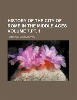 Book History Of The City Of Rome In The Middle Ages Volume 7,pt. 1 by Ferdinand Gregorovius