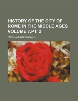 Book History Of The City Of Rome In The Middle Ages Volume 7,pt. 2 by Ferdinand Gregorovius