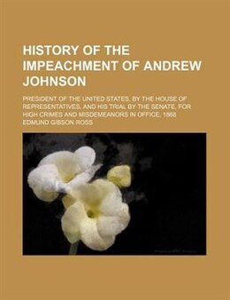 Book History of the impeachment of Andrew Johnson; president of the United States, by the House of… by Edmund Gibson Ross