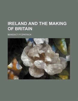 Book Ireland And The Making Of Britain by Benedict Fitzpatrick