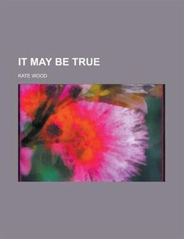 Book It May Be True by Kate Wood