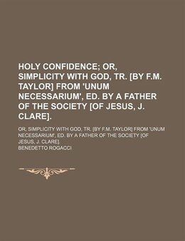 Book Holy Confidence; Or, Simplicity With God, Tr. [by F.m. Taylor] From 'unum Necessarium', Ed. By A… by Benedetto Rogacci