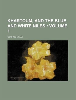 Book Khartoum, And The Blue And White Niles (volume 1) by George Melly