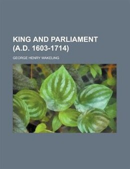 Book King and Parliament (A.D. 1603-1714) by George Henry Wakeling