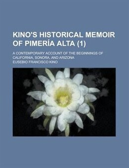 Book Kino's Historical Memoir Of Pimer A Alta (volume 1); A Contemporary Account Of The Beginnings Of… by Eusebio Francisco Kino