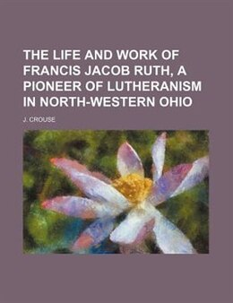 Book The Life And Work Of Francis Jacob Ruth, A Pioneer Of Lutheranism In North-western Ohio by J. Crouse