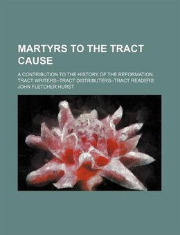 Book Martyrs To The Tract Cause; A Contribution To The History Of The Reformation. Tract Writers--tract… by John Fletcher Hurst