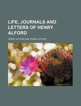 Book Life, Journals and Letters of Henry Alford by Henry Alford