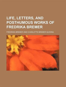 Book Life, Letters, and Posthumous Works of Fredrika Bremer by Fredrika Bremer