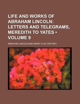 Book Life And Works Of Abraham Lincoln (volume 9); Letters And Telegrams, Meredith To Yates by Abraham Lincoln