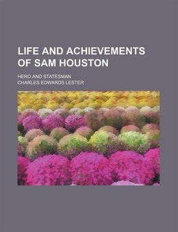 Book Life And Achievements Of Sam Houston; Hero And Statesman by Charles Edwards Lester