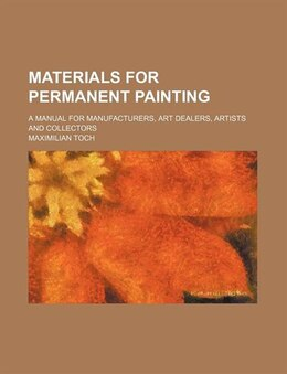 Book Materials For Permanent Painting; A Manual For Manufacturers, Art Dealers, Artists And Collectors by Maximilian Toch